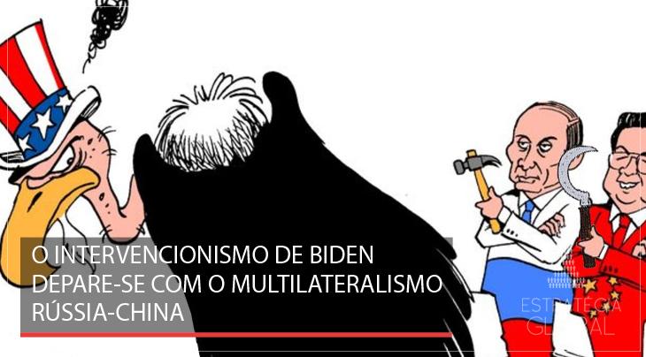 O intervencionismo de Biden depara-se com o Multilateralismo Rússia-China